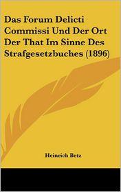 Das Forum Delicti Commissi Und Der Ort Der That Im Sinne Des Strafgesetzbuches (1896) - Heinrich Betz