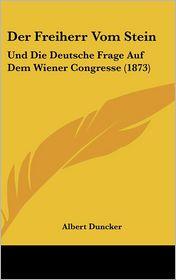 Der Freiherr Vom Stein: Und Die Deutsche Frage Auf Dem Wiener Congresse (1873) - Albert Duncker