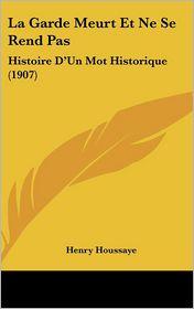 La Garde Meurt Et Ne Se Rend Pas: Histoire D'Un Mot Historique (1907) - Henry Houssaye