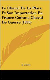 Le Cheval De La Plata Et Son Importation En France Comme Cheval De Guerre (1876) - J. Callot