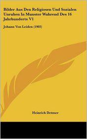 Bilder Aus Den Religiosen Und Sozialen Unruhen In Munster Wahrend Des 16 Jahrhunderts V1: Johann Von Leiden (1903) - Heinrich Detmer