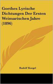 Goethes Lyrische Dichtungen Der Ersten Weimarischen Jahre (1896)