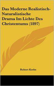Das Moderne Realistisch-Naturalistische Drama Im Lichte Des Christentums (1897) - Robert Krebs