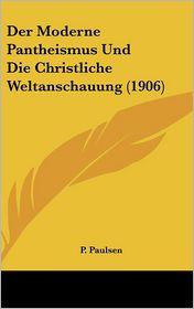 Der Moderne Pantheismus Und Die Christliche Weltanschauung (1906) - P. Paulsen