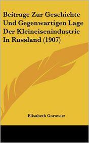 Beitrage Zur Geschichte Und Gegenwartigen Lage Der Kleineisenindustrie In Russland (1907) - Elisabeth Gorowitz
