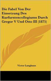 Die Fabel Von Der Einsetzung Des Kurfurstencollegiums Durch Gregor V Und Otto III (1875) - Victor Langhans