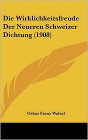 Die Wirklichkeitsfreude Der Neueren Schweizer Dichtung (1908) - Oskar Franz Walzel