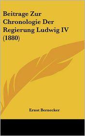 Beitrage Zur Chronologie Der Regierung Ludwig IV (1880) - Ernst Bernecker