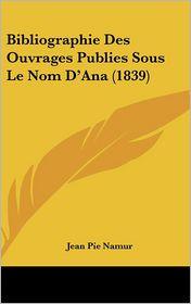 Bibliographie Des Ouvrages Publies Sous Le Nom D'Ana (1839)