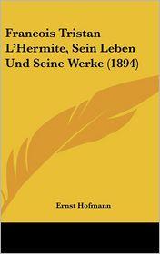 Francois Tristan L'Hermite, Sein Leben Und Seine Werke (1894) - Ernst Hofmann