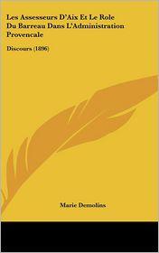 Les Assesseurs D'Aix Et Le Role Du Barreau Dans L'Administration Provencale: Discours (1896) - Marie Demolins