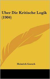 Uber Die Kritische Logik (1904) - Heinrich Goesch