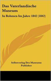 Das Vaterlandische Museum: In Bohmen Im Jahre 1842 (1842) - Selbstverlag Des Museums Publisher