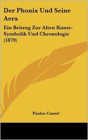 Der Phonix Und Seine Aera: Ein Beitrag Zur Alten Kunst-Symbolik Und Chronologie (1879) - Paulus Cassel