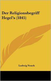 Der Religionsbegriff Hegel's (1845) - Ludwig Noack