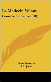 Le Medecin Volant: Comedie Burlesque (1884) - Edme Boursault, P.L. Jacob (Introduction)