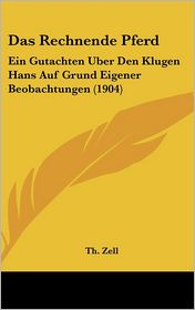 Das Rechnende Pferd: Ein Gutachten Uber Den Klugen Hans Auf Grund Eigener Beobachtungen (1904) - Th. Zell