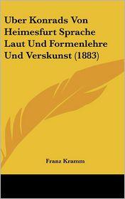 Uber Konrads Von Heimesfurt Sprache Laut Und Formenlehre Und Verskunst (1883) - Franz Kramm