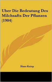 Uber Die Bedeutung Des Milchsafts Der Pflanzen (1904) - Hans Kniep