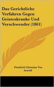 Das Gerichtliche Verfahren Gegen Geisteskranke Und Verschwender (1861) - Friedrich Christian Von Arnold (Illustrator)