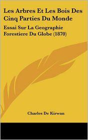 Les Arbres Et Les Bois Des Cinq Parties Du Monde: Essai Sur La Geographie Forestiere Du Globe (1870) - Charles De Kirwan