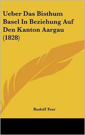 Ueber Das Bisthum Basel In Beziehung Auf Den Kanton Aargau (1828) - Rudolf Feer