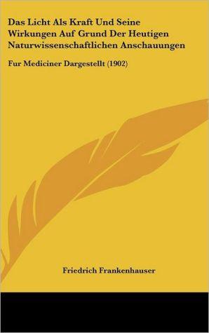 Das Licht Als Kraft Und Seine Wirkungen Auf Grund Der Heutigen Naturwissenschaftlichen Anschauungen: Fur Mediciner Dargestellt (1902)