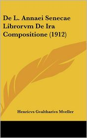 De L. Annaei Senecae Librorvm De Ira Compositione (1912) - Henricvs Gvaltharivs Mveller