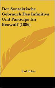 Der Syntaktische Gebrauch Des Infinitivs Und Particips Im Beowulf (1886) - Karl Kohler