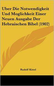 Uber Die Notwendigkeit Und Moglichkeit Einer Neuen Ausgabe Der Hebraischen Bibel (1902) - Rudolf Kittel
