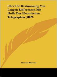 Uber Die Bestimmung Von Langen-Differenzen Mit Hulfe Des Electrischen Telegraphen (1869) - Theodor Albrecht