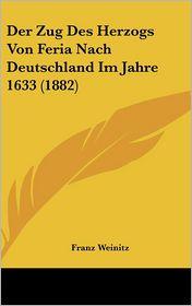 Der Zug Des Herzogs Von Feria Nach Deutschland Im Jahre 1633 (1882) - Franz Weinitz