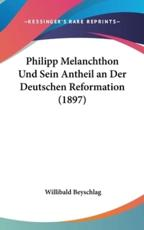 Philipp Melanchthon Und Sein Antheil an Der Deutschen Reformation (1897) - Willibald Beyschlag