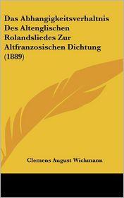 Das Abhangigkeitsverhaltnis Des Altenglischen Rolandsliedes Zur Altfranzosischen Dichtung (1889) - Clemens August Wichmann