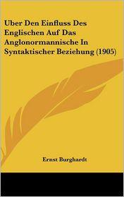Uber Den Einfluss Des Englischen Auf Das Anglonormannische In Syntaktischer Beziehung (1905) - Ernst Burghardt