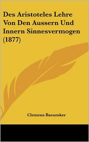 Des Aristoteles Lehre Von Den Aussern Und Innern Sinnesvermogen (1877) - Clemens Baeumker