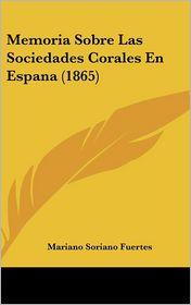 Memoria Sobre Las Sociedades Corales En Espana (1865) - Mariano Soriano Fuertes