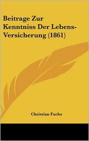Beitrage Zur Kenntniss Der Lebens-Versicherung (1861) - Christian Fuchs