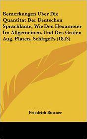 Bemerkungen Uber Die Quantitat Der Deutschen Sprachlaute, Wie Den Hexameter Im Allgemeinen, Und Des Grafen Aug. Platen, Schlegel's (1843) - Friedrich Buttner