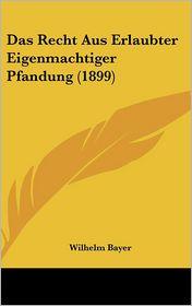 Das Recht Aus Erlaubter Eigenmachtiger Pfandung (1899) - Wilhelm Bayer