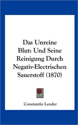 Das Unreine Blut: Und Seine Reinigung Durch Negativ-Electrischen Sauerstoff (1870)