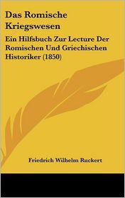 Das Romische Kriegswesen: Ein Hilfsbuch Zur Lecture Der Romischen Und Griechischen Historiker (1850) - Friedrich Wilhelm Ruckert (Editor)