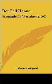 Der Fall Henner: Schauspiel In Vier Akten (1909) - Johannes Wiegand