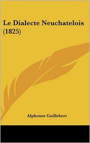 Le Dialecte Neuchatelois (1825) - Alphonse Guillebert