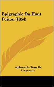 Epigraphie Du Haut Poitou (1864) - Alphonse Le Touze De Longuemar