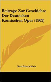 Beitrage Zur Geschichte Der Deutschen Komischen Oper (1903) - Karl Maria Klob