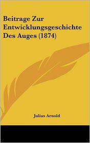 Beitrage Zur Entwicklungsgeschichte Des Auges (1874) - Julius Arnold