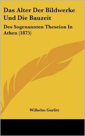 Das Alter Der Bildwerke Und Die Bauzeit: Des Sogenannten Theseion in Athen (1875) - Wilhelm Gurlitt