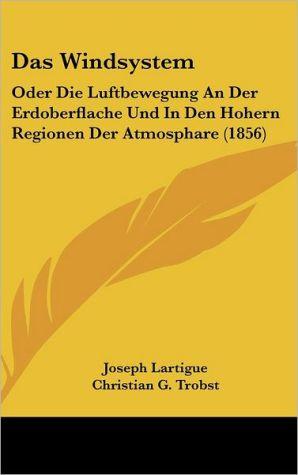 Das Windsystem: Oder Die Luftbewegung an Der Erdoberflache Und in Den Hohern Regionen Der Atmosphare (1856)
