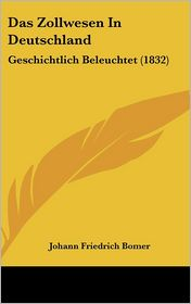 Das Zollwesen In Deutschland: Geschichtlich Beleuchtet (1832) - Johann Friedrich Bomer